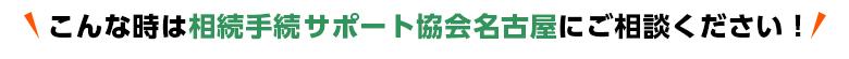 こんな時は相続手続きサポート協会名古屋にご相談ください!